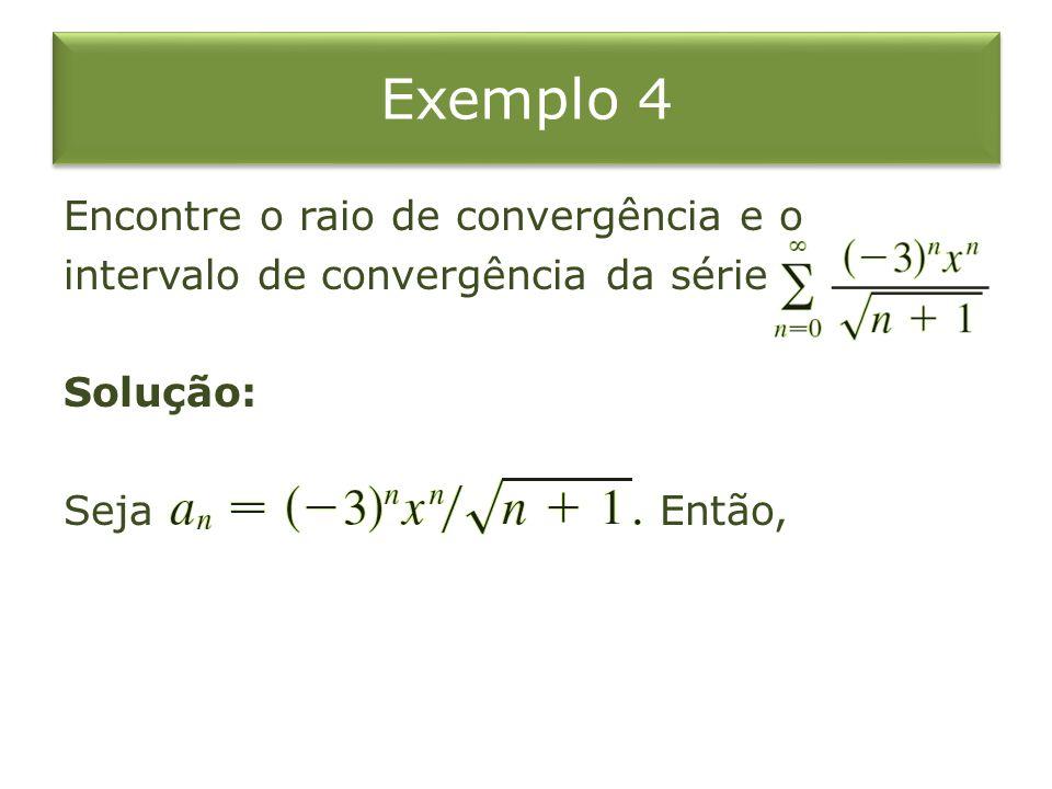 Exemplo 4 Encontre o raio de convergência e o intervalo de convergência da série Solução: Seja Então,