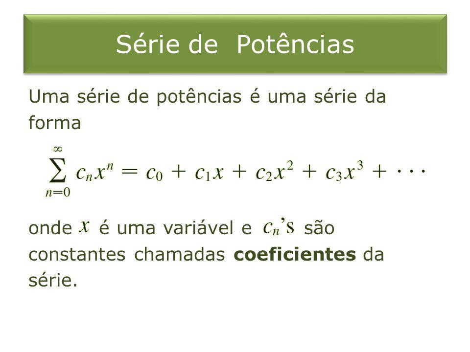 Série de Potências Uma série de potências é uma série da forma onde é uma variável e são constantes chamadas coeficientes da série.