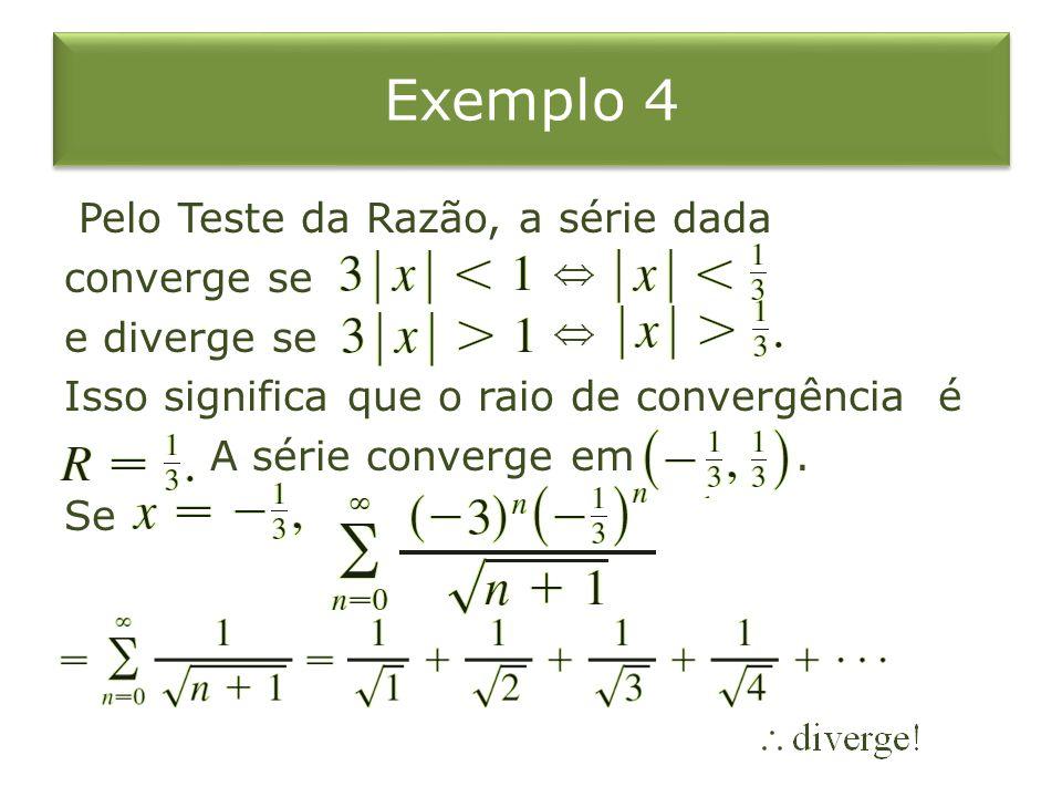 Exemplo 4 Pelo Teste da Razão, a série dada converge se e diverge se Isso significa que o raio de convergência é A série converge em .