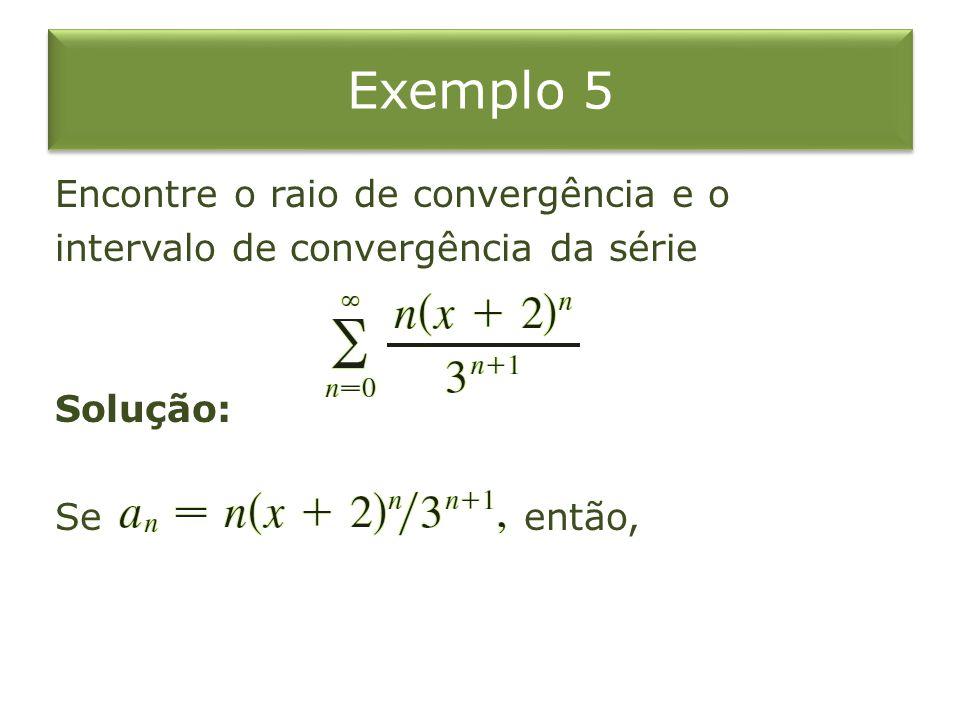 Exemplo 5 Encontre o raio de convergência e o intervalo de convergência da série Solução: Se então,