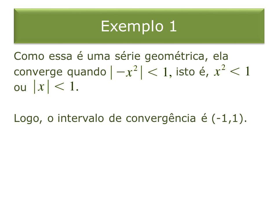 Exemplo 1 Como essa é uma série geométrica, ela converge quando isto é, ou Logo, o intervalo de convergência é (-1,1).