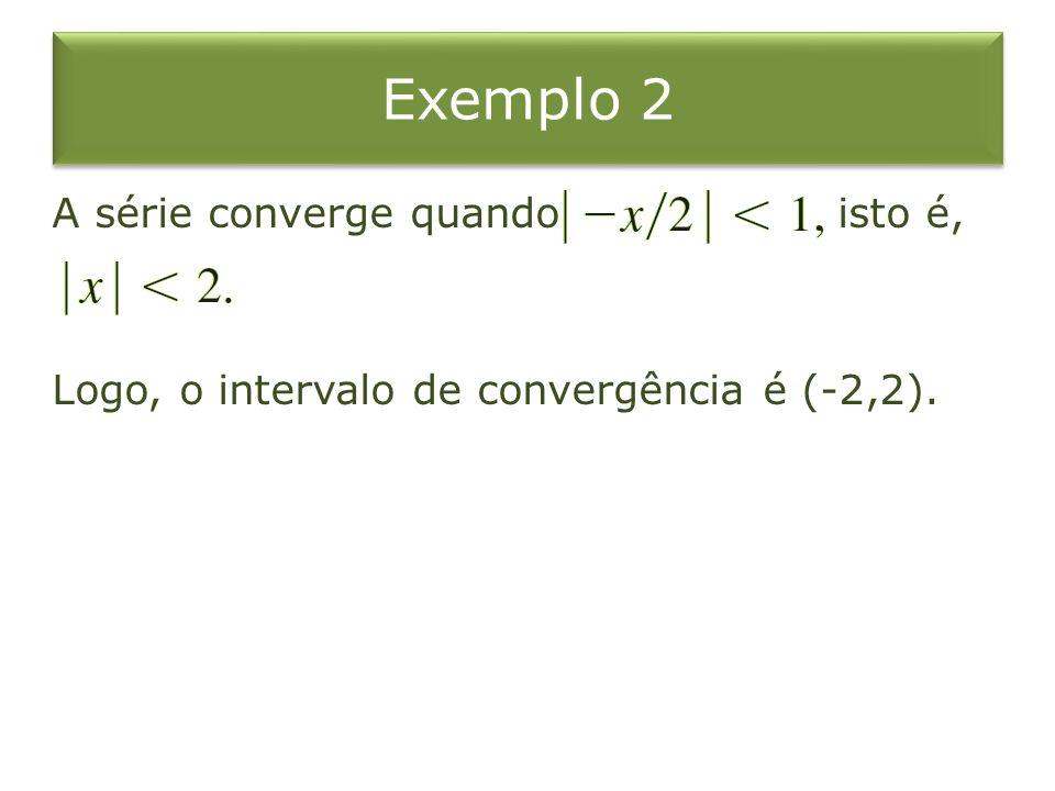 Exemplo 2 A série converge quando isto é, Logo, o intervalo de convergência é (-2,2).