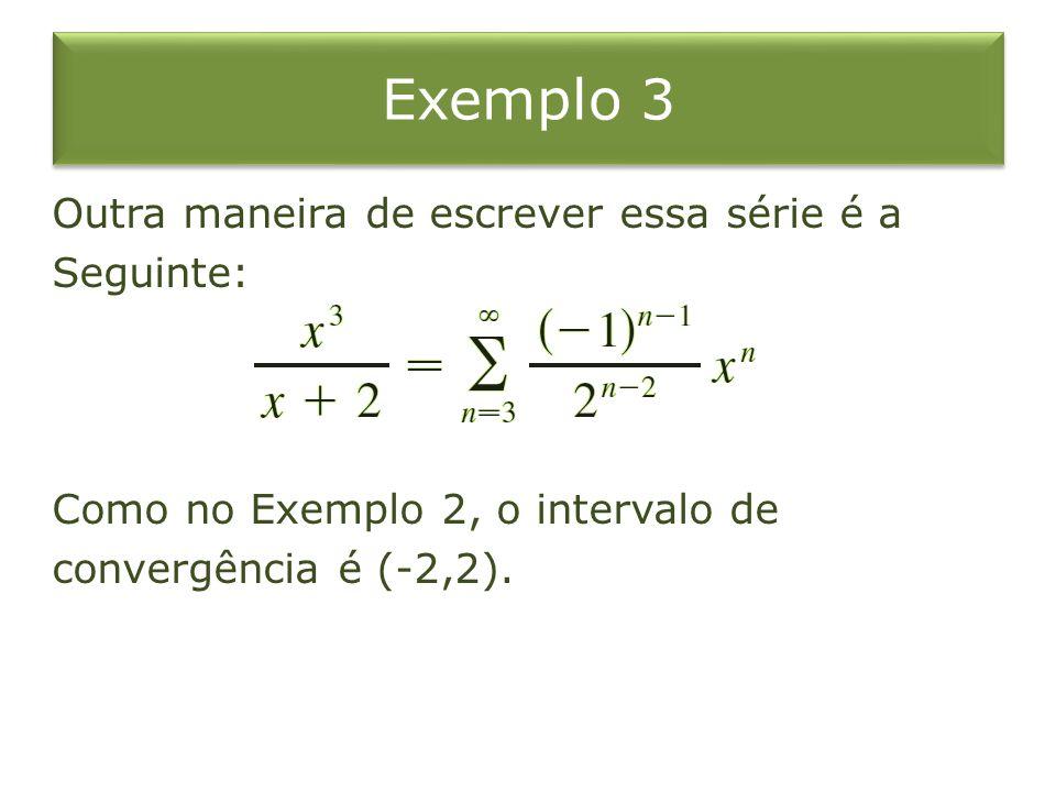 Exemplo 3 Outra maneira de escrever essa série é a Seguinte: Como no Exemplo 2, o intervalo de convergência é (-2,2).