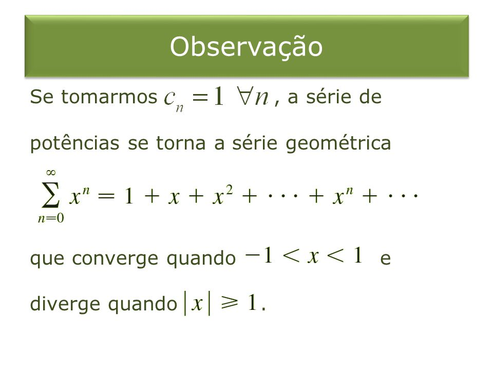 Observação Se tomarmos , a série de potências se torna a série geométrica que converge quando e diverge quando .