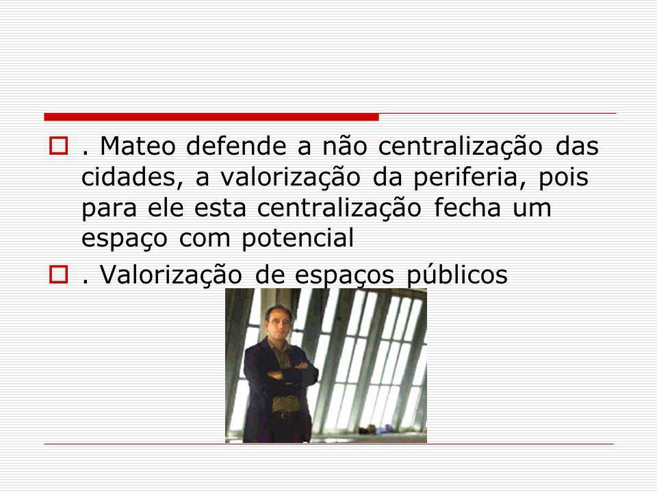 . Mateo defende a não centralização das cidades, a valorização da periferia, pois para ele esta centralização fecha um espaço com potencial