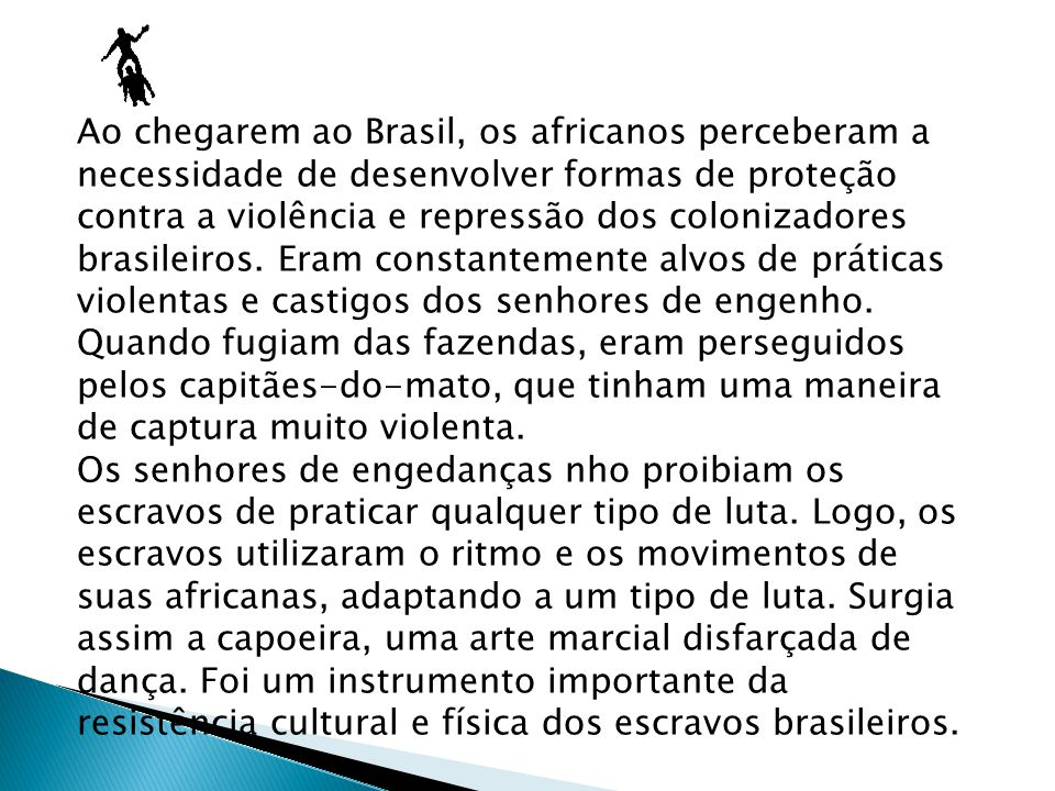 Ao chegarem ao Brasil, os africanos perceberam a necessidade de desenvolver formas de proteção contra a violência e repressão dos colonizadores brasileiros.