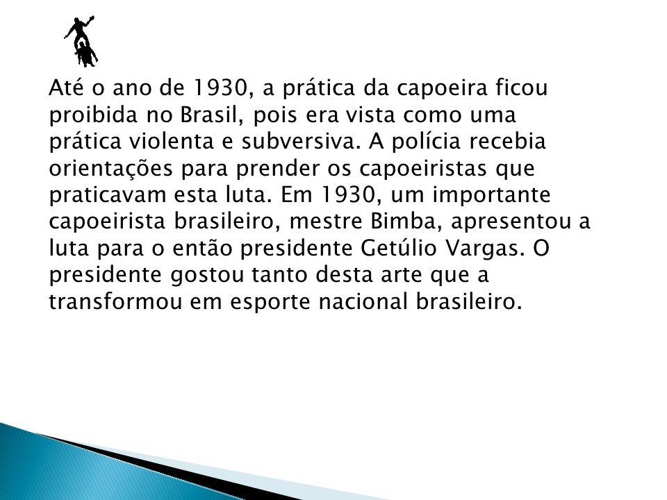 Até o ano de 1930, a prática da capoeira ficou proibida no Brasil, pois era vista como uma prática violenta e subversiva.