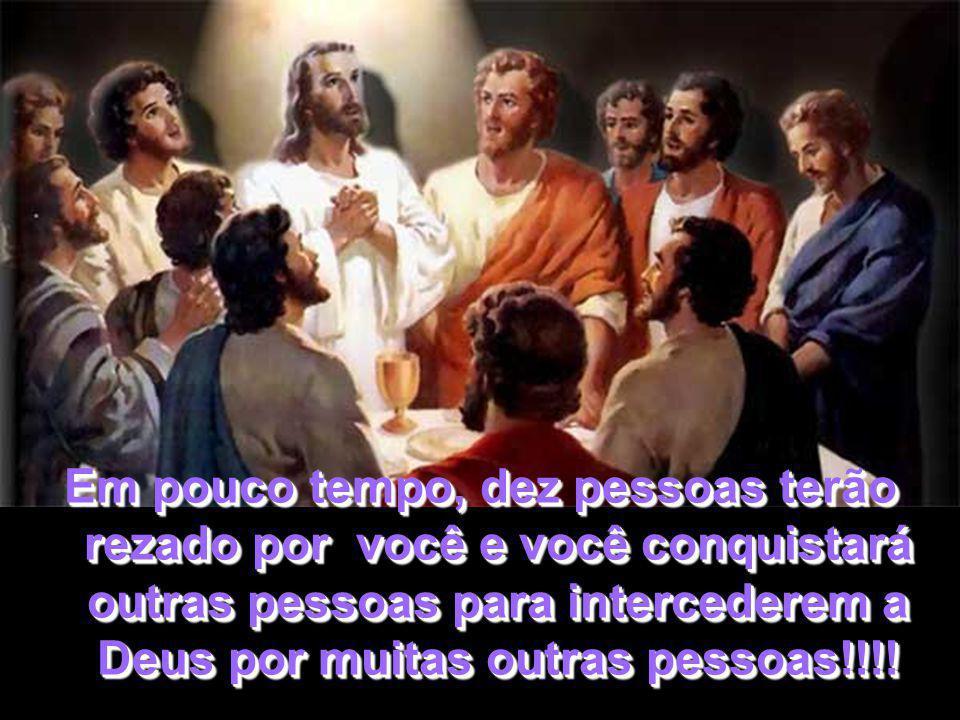 Em pouco tempo, dez pessoas terão rezado por você e você conquistará outras pessoas para intercederem a Deus por muitas outras pessoas!!!!