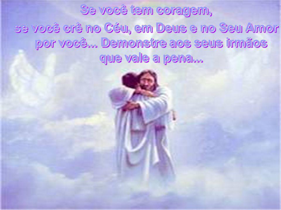 Se você tem coragem, se você crê no Céu, em Deus e no Seu Amor por você...