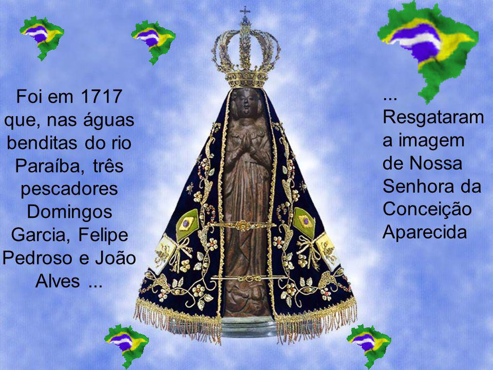 Foi em 1717 que, nas águas benditas do rio Paraíba, três pescadores Domingos Garcia, Felipe Pedroso e João Alves ...