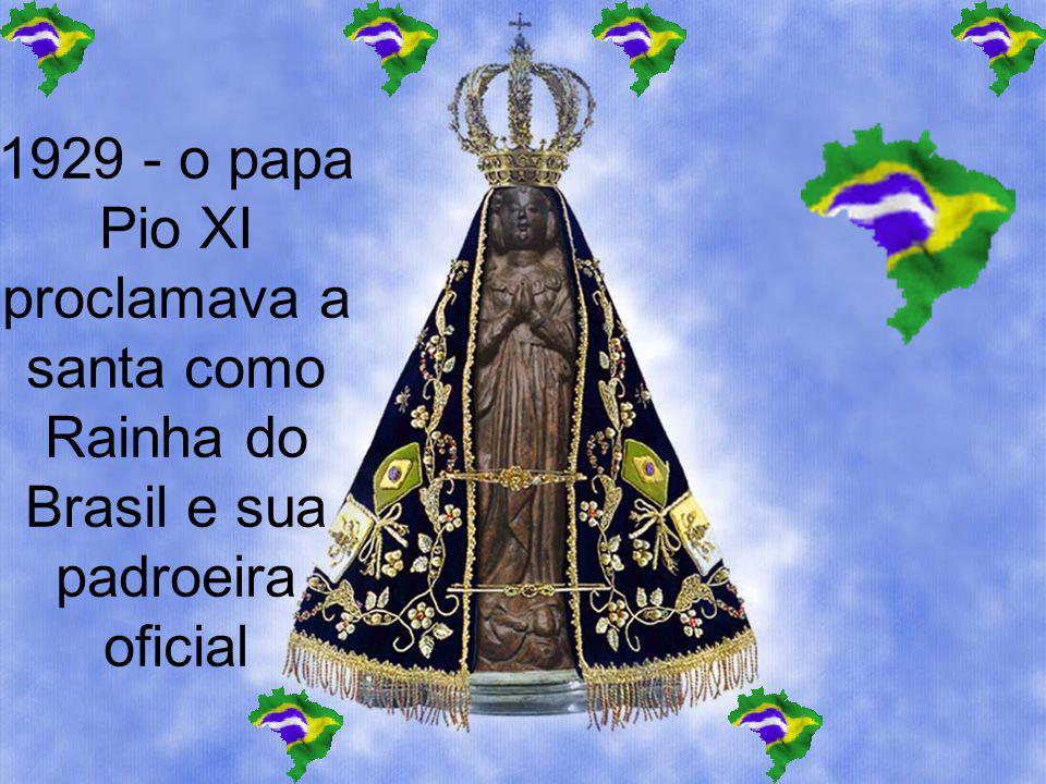 1929 - o papa Pio XI proclamava a santa como Rainha do Brasil e sua padroeira oficial