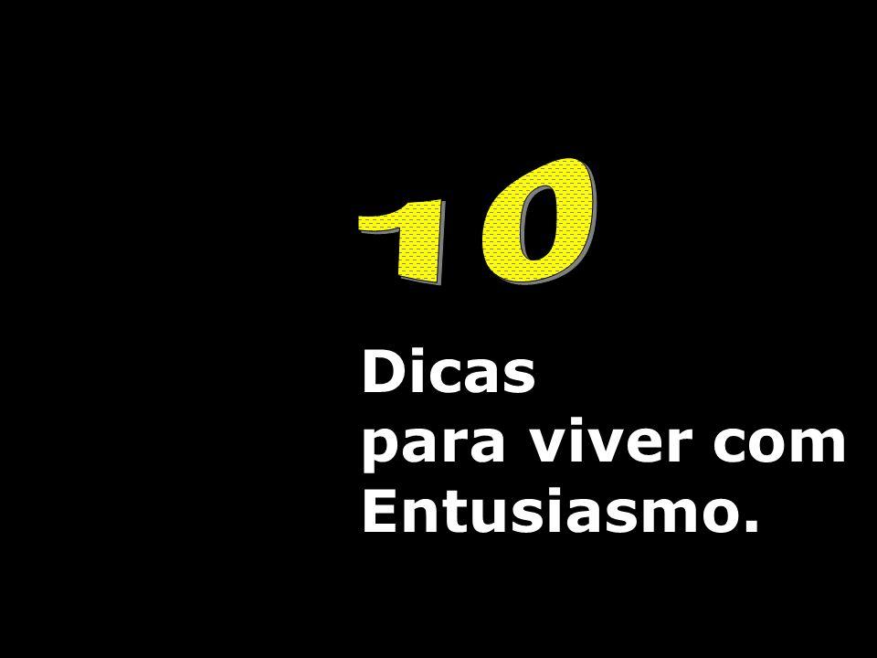 10 Dicas para viver com Entusiasmo.