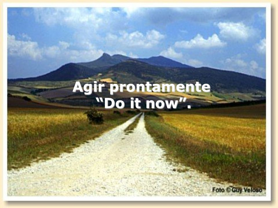 Agir prontamente Do it now .