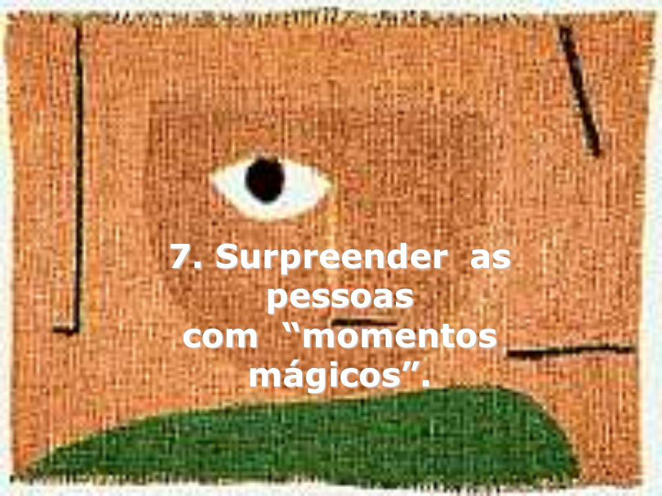 7. Surpreender as pessoas com momentos mágicos .