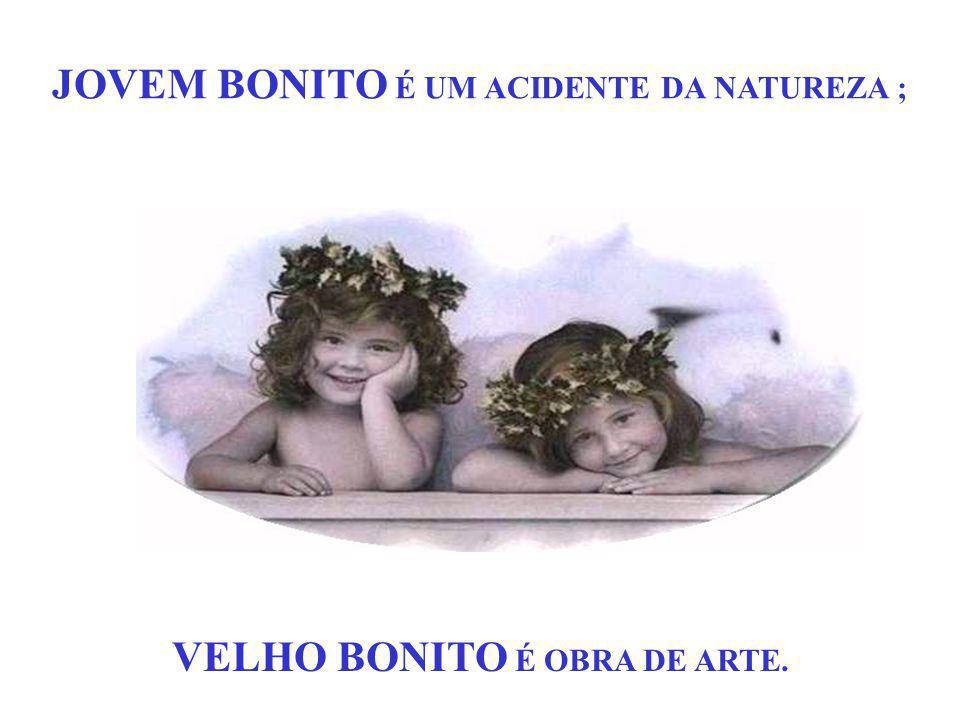 JOVEM BONITO É UM ACIDENTE DA NATUREZA ; VELHO BONITO É OBRA DE ARTE.