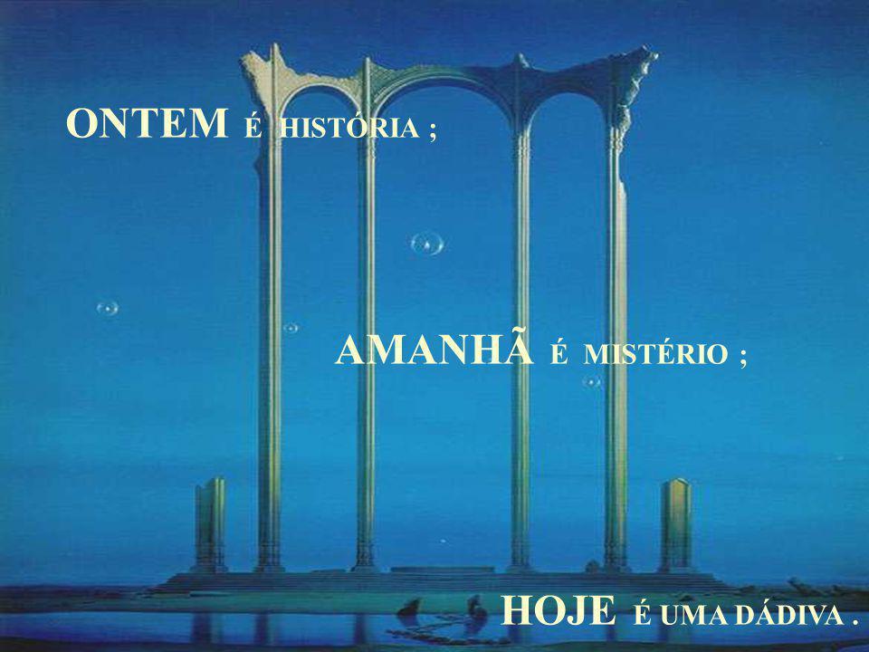 ONTEM É HISTÓRIA ; AMANHÃ É MISTÉRIO ; HOJE É UMA DÁDIVA .