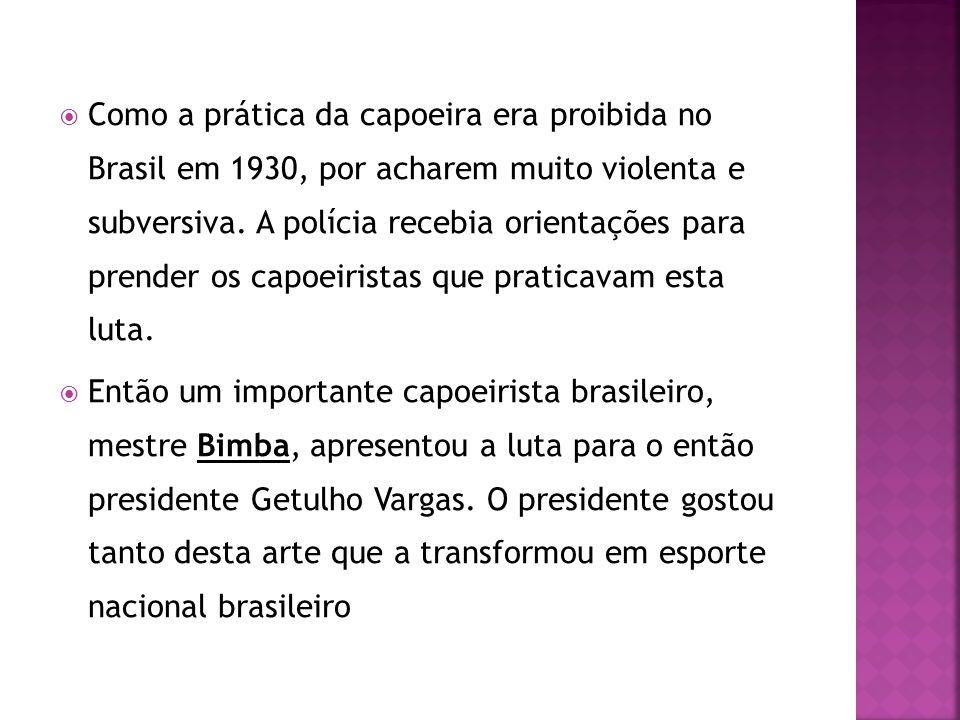 Como a prática da capoeira era proibida no Brasil em 1930, por acharem muito violenta e subversiva. A polícia recebia orientações para prender os capoeiristas que praticavam esta luta.