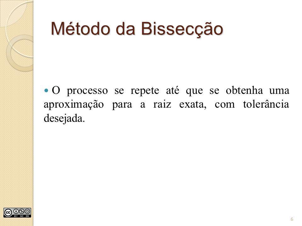 Método da Bissecção O processo se repete até que se obtenha uma aproximação para a raiz exata, com tolerância desejada.