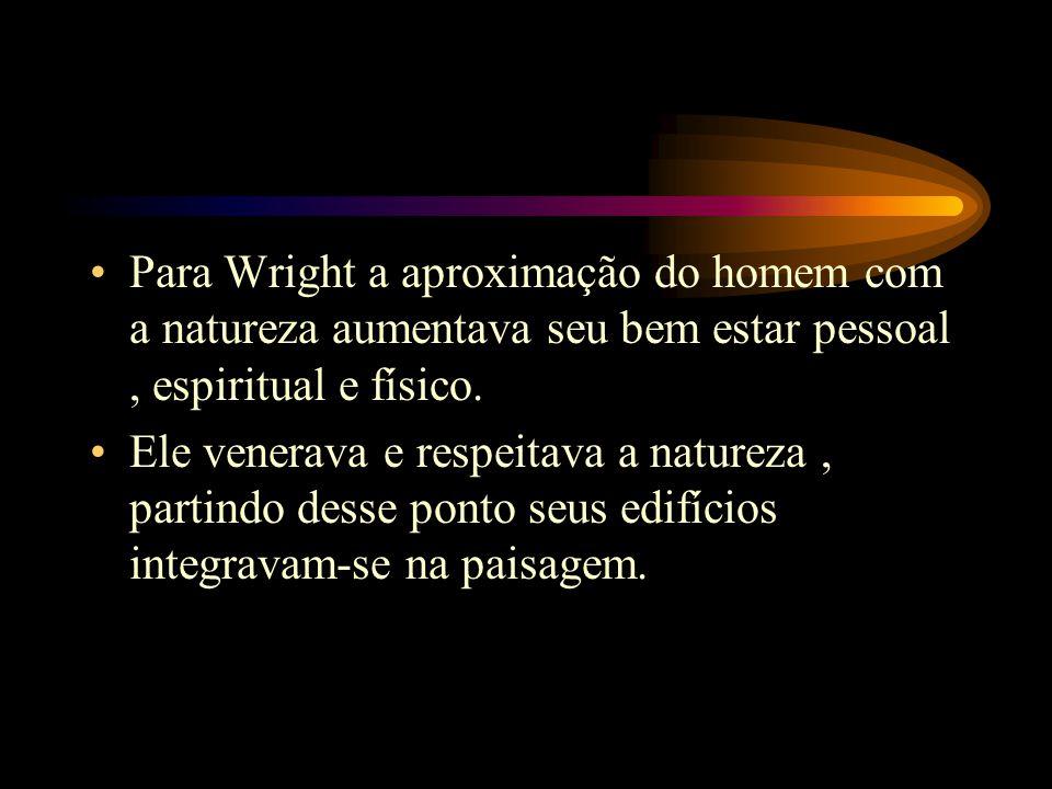 Para Wright a aproximação do homem com a natureza aumentava seu bem estar pessoal , espiritual e físico.