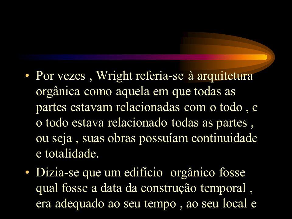 Por vezes , Wright referia-se à arquitetura orgânica como aquela em que todas as partes estavam relacionadas com o todo , e o todo estava relacionado todas as partes , ou seja , suas obras possuíam continuidade e totalidade.