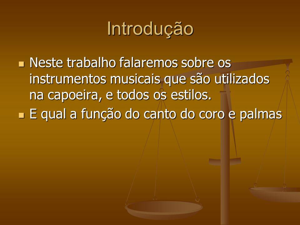 Introdução Neste trabalho falaremos sobre os instrumentos musicais que são utilizados na capoeira, e todos os estilos.