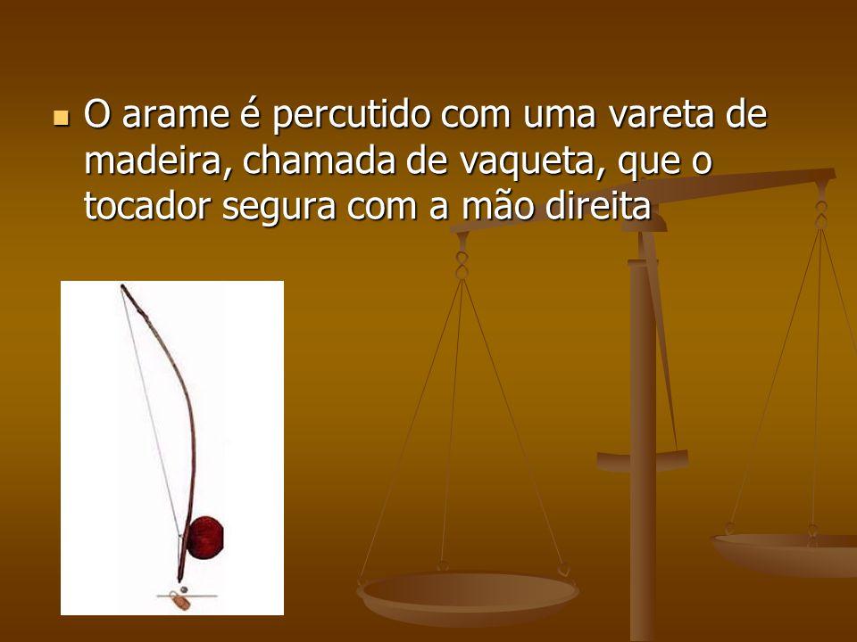 O arame é percutido com uma vareta de madeira, chamada de vaqueta, que o tocador segura com a mão direita