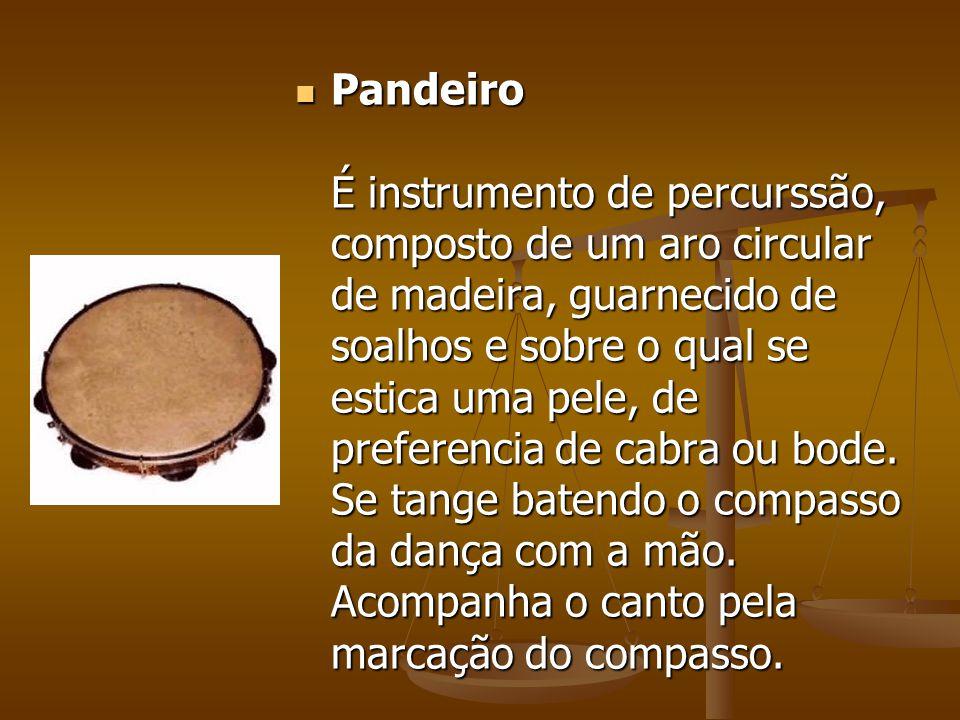 Pandeiro É instrumento de percurssão, composto de um aro circular de madeira, guarnecido de soalhos e sobre o qual se estica uma pele, de preferencia de cabra ou bode.