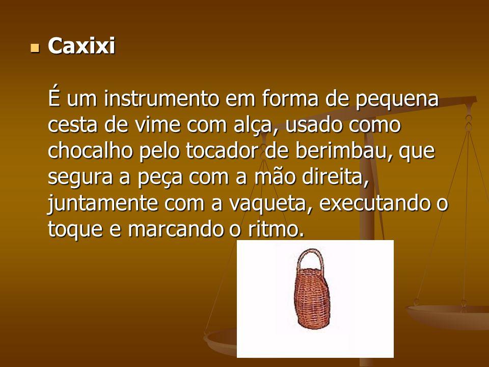 Caxixi É um instrumento em forma de pequena cesta de vime com alça, usado como chocalho pelo tocador de berimbau, que segura a peça com a mão direita, juntamente com a vaqueta, executando o toque e marcando o ritmo.