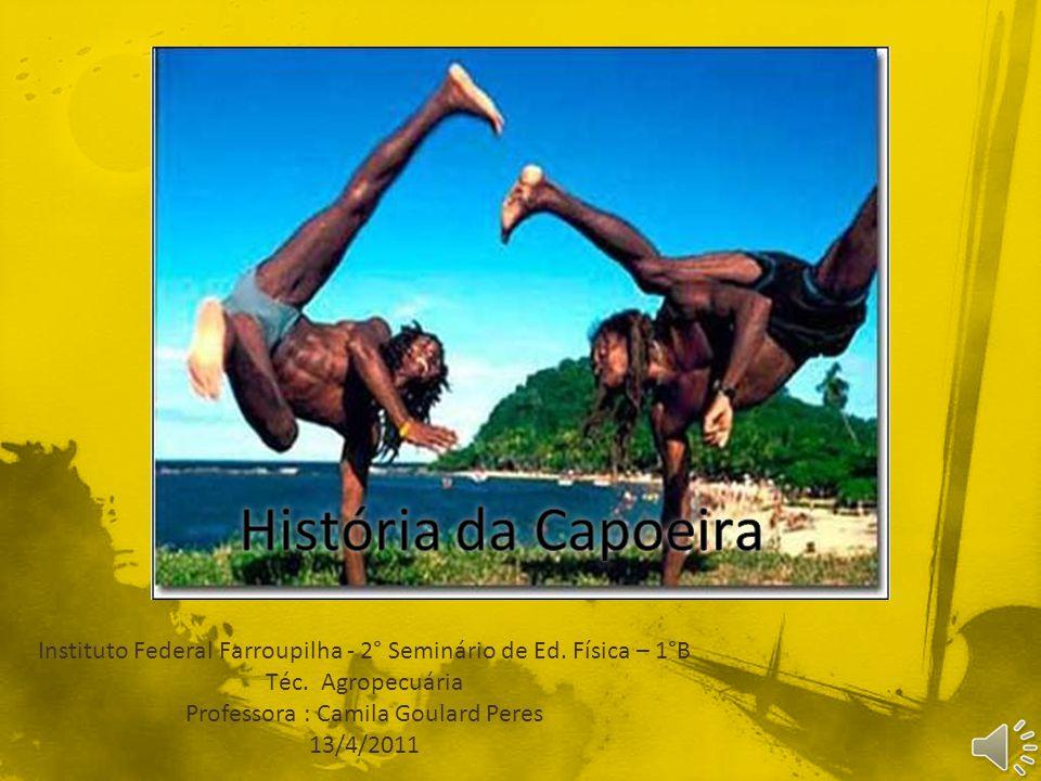 História da Capoeira Instituto Federal Farroupilha - 2° Seminário de Ed. Física – 1°B. Téc. Agropecuária.