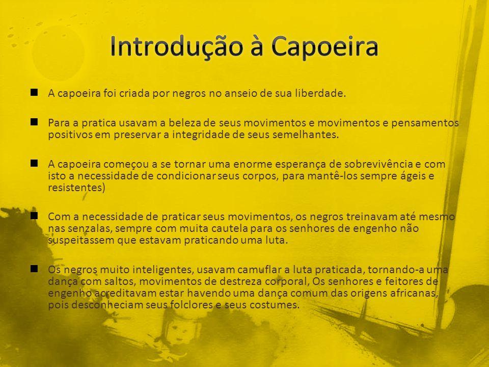 Introdução à Capoeira A capoeira foi criada por negros no anseio de sua liberdade.