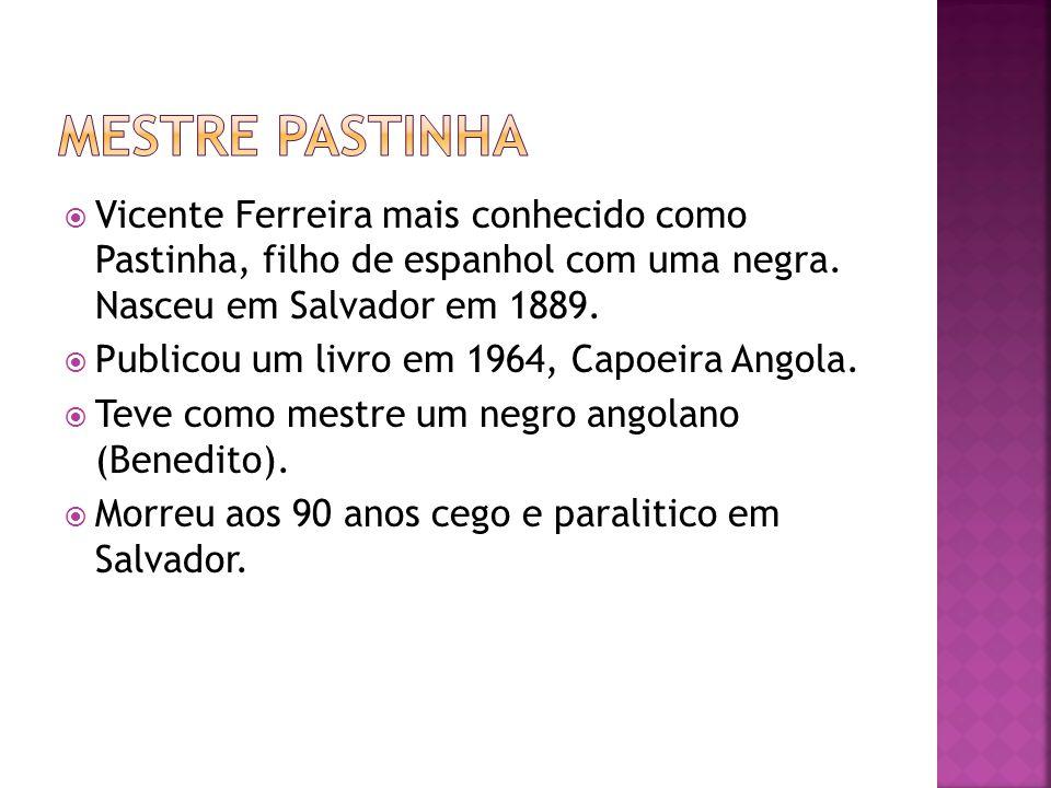 Mestre pastinha Vicente Ferreira mais conhecido como Pastinha, filho de espanhol com uma negra. Nasceu em Salvador em 1889.