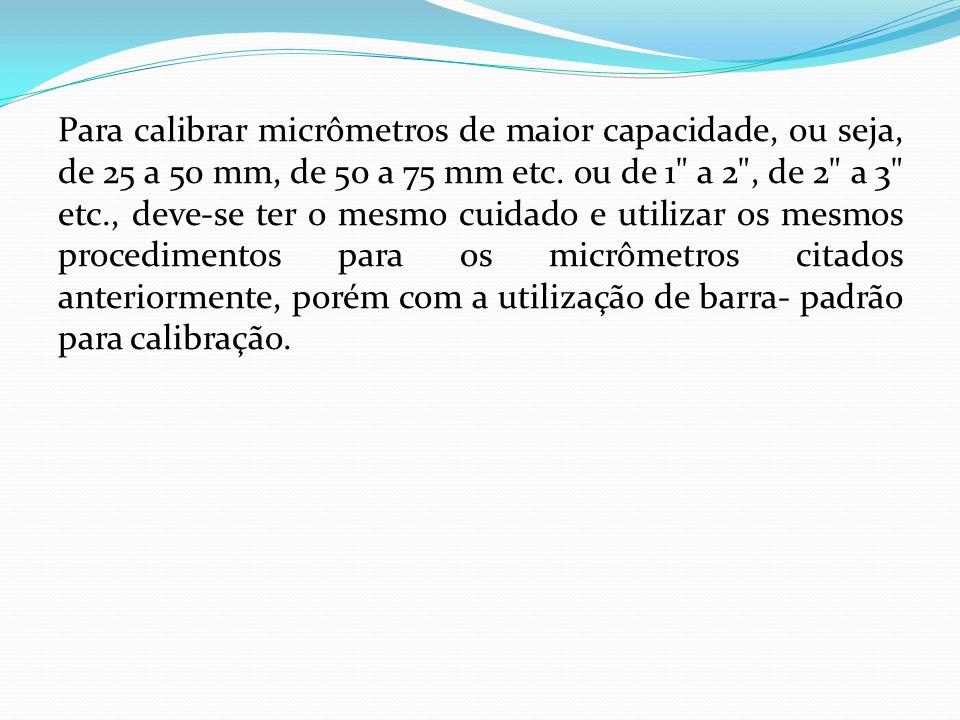 Para calibrar micrômetros de maior capacidade, ou seja, de 25 a 50 mm, de 50 a 75 mm etc.