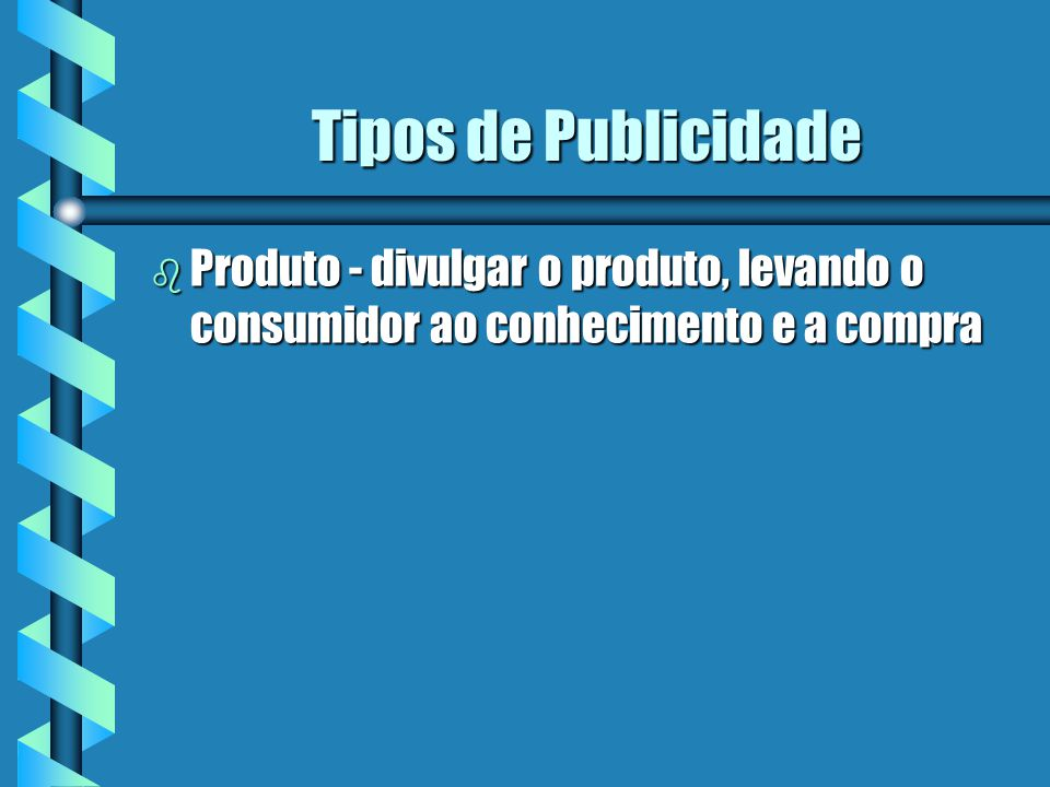Tipos de Publicidade Produto - divulgar o produto, levando o consumidor ao conhecimento e a compra