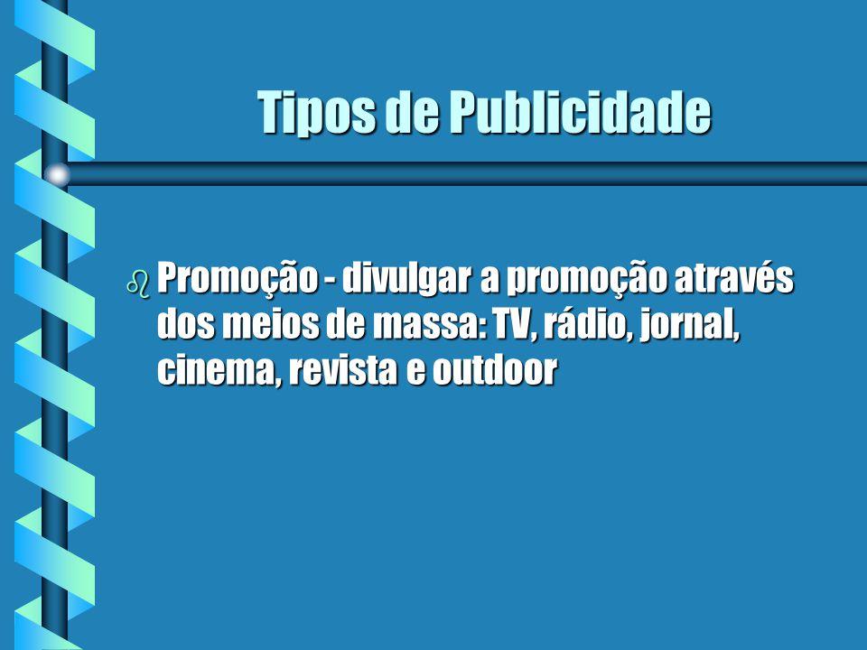 Tipos de Publicidade Promoção - divulgar a promoção através dos meios de massa: TV, rádio, jornal, cinema, revista e outdoor.