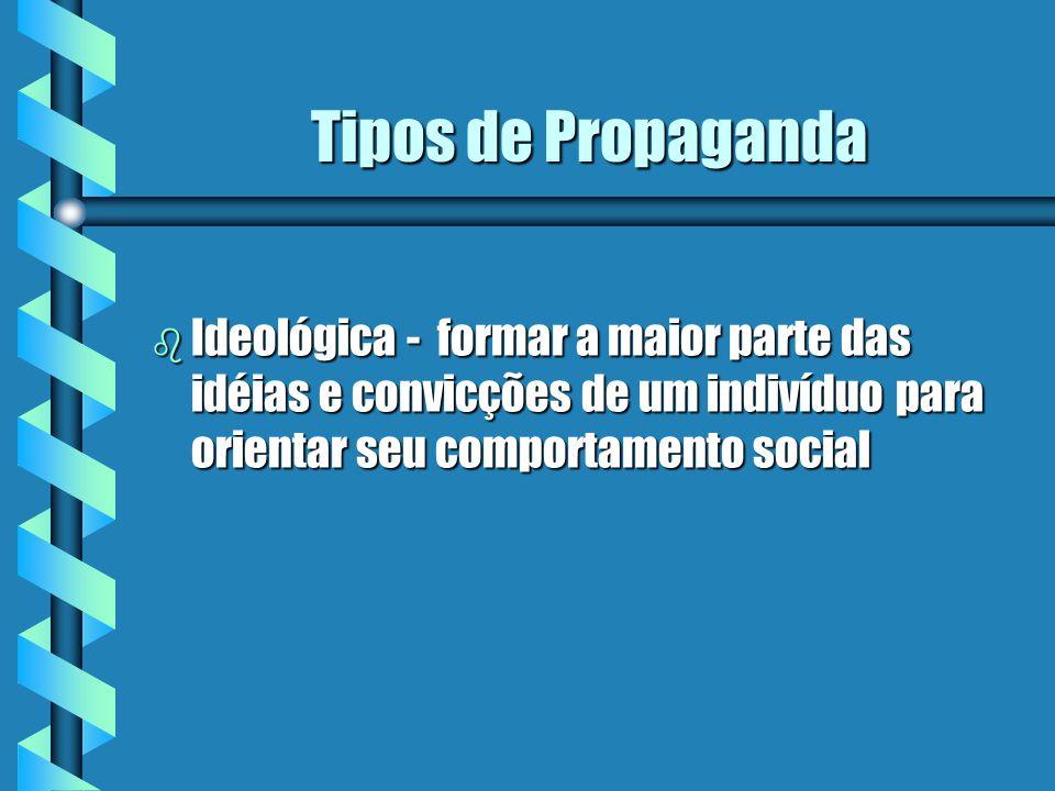 Tipos de Propaganda Ideológica - formar a maior parte das idéias e convicções de um indivíduo para orientar seu comportamento social.