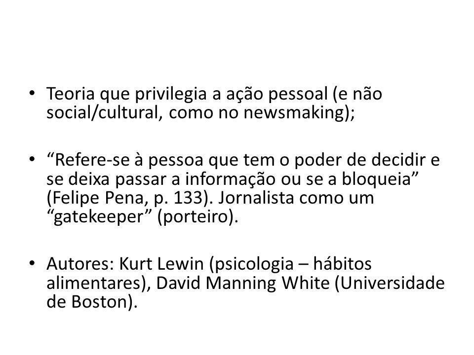 Teoria que privilegia a ação pessoal (e não social/cultural, como no newsmaking);