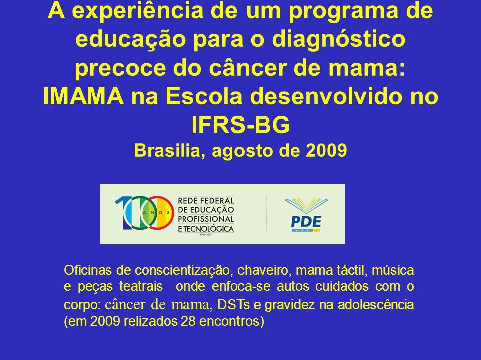 Sul A experiência de um programa de educação para o diagnóstico precoce do câncer de mama: IMAMA na Escola desenvolvido no IFRS-BG Brasilia, agosto de 2009