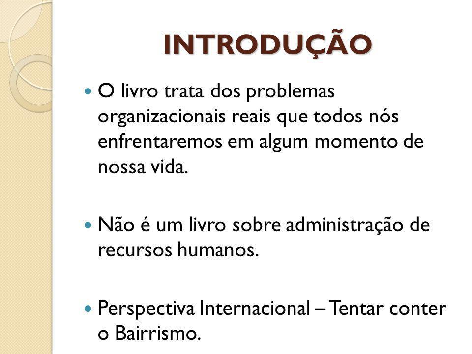 INTRODUÇÃO O livro trata dos problemas organizacionais reais que todos nós enfrentaremos em algum momento de nossa vida.