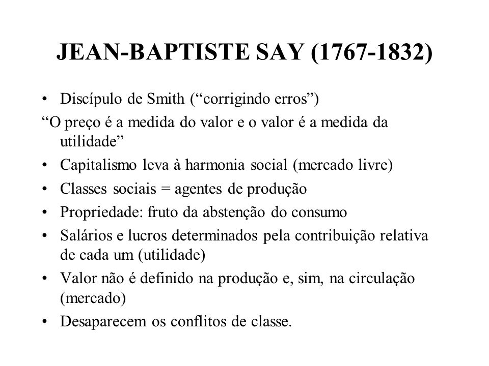 JEAN-BAPTISTE SAY (1767-1832) Discípulo de Smith ( corrigindo erros )