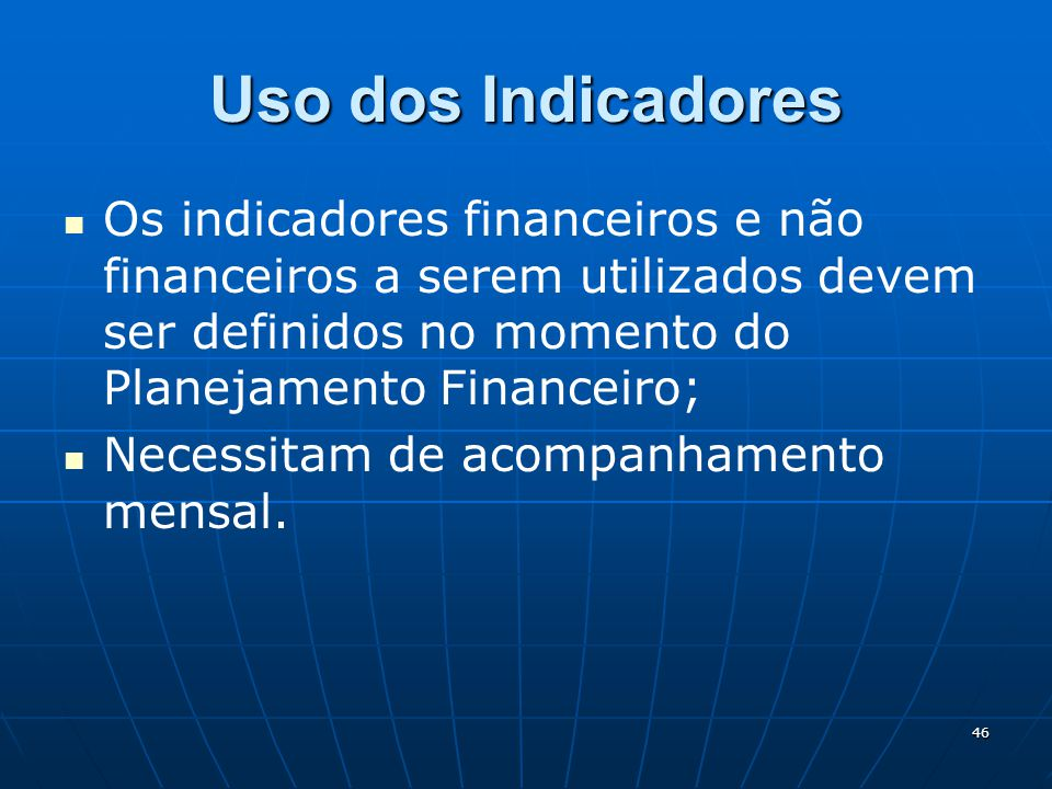 Uso dos Indicadores Os indicadores financeiros e não financeiros a serem utilizados devem ser definidos no momento do Planejamento Financeiro;