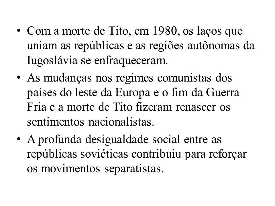 Com a morte de Tito, em 1980, os laços que uniam as repúblicas e as regiões autônomas da Iugoslávia se enfraqueceram.