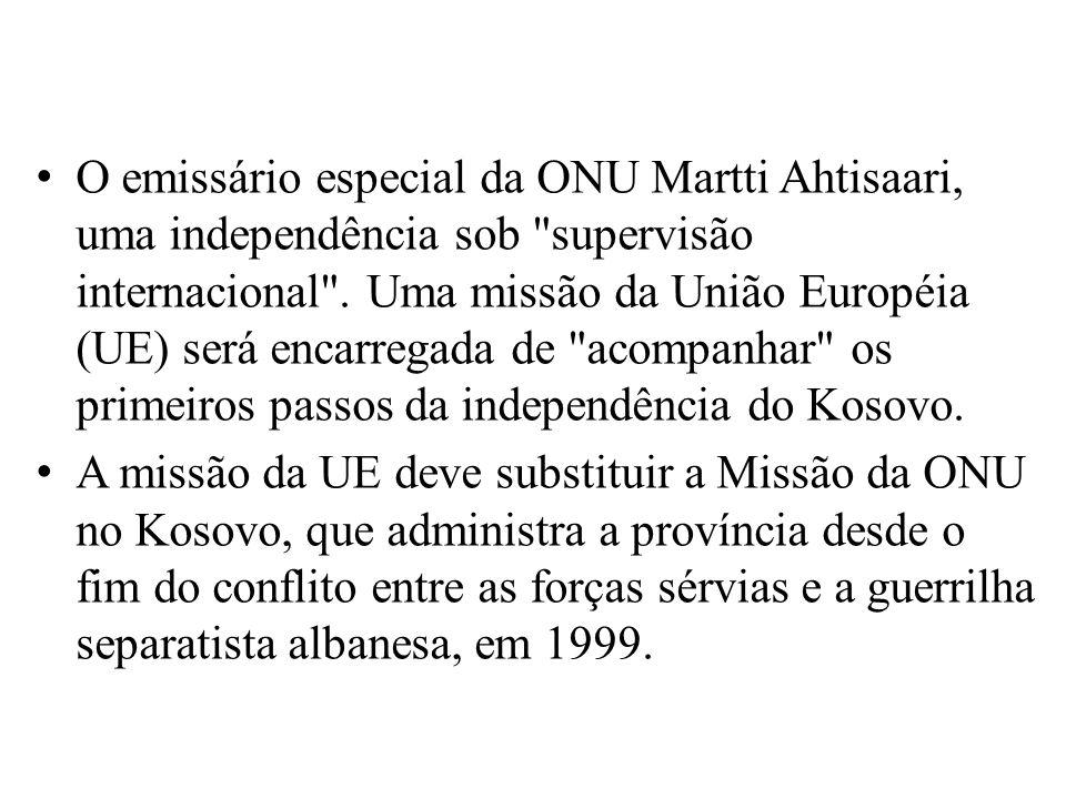 O emissário especial da ONU Martti Ahtisaari, uma independência sob supervisão internacional . Uma missão da União Européia (UE) será encarregada de acompanhar os primeiros passos da independência do Kosovo.