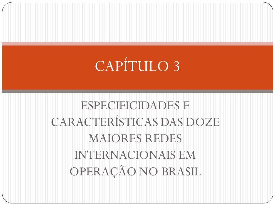 CAPÍTULO 3 ESPECIFICIDADES E CARACTERÍSTICAS DAS DOZE MAIORES REDES INTERNACIONAIS EM OPERAÇÃO NO BRASIL.