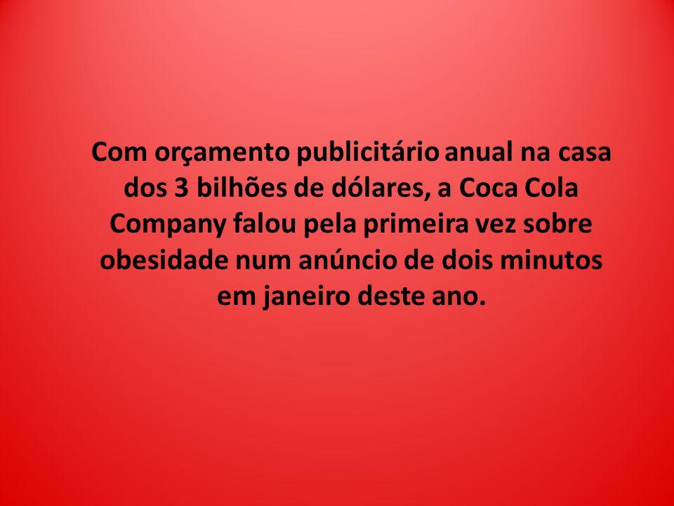 Com orçamento publicitário anual na casa dos 3 bilhões de dólares, a Coca Cola Company falou pela primeira vez sobre obesidade num anúncio de dois minutos em janeiro deste ano.