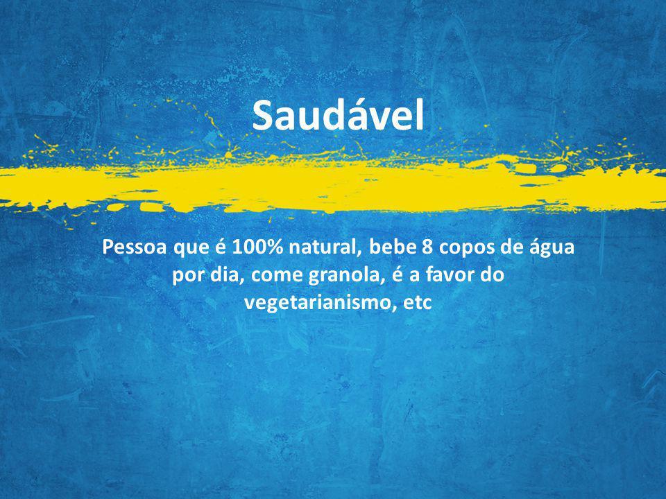 Saudável Pessoa que é 100% natural, bebe 8 copos de água por dia, come granola, é a favor do vegetarianismo, etc.