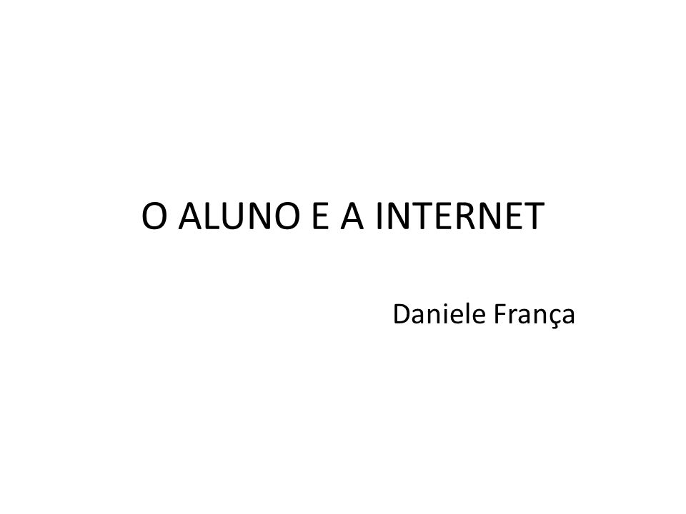 O ALUNO E A INTERNET Daniele França