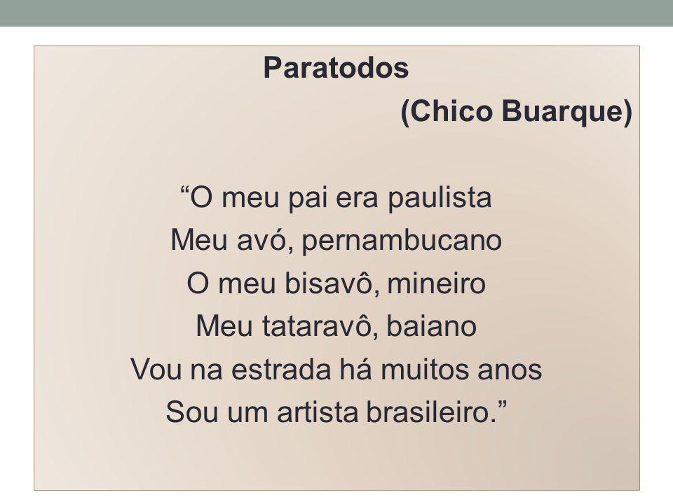 Paratodos (Chico Buarque) O meu pai era paulista Meu avó, pernambucano O meu bisavô, mineiro Meu tataravô, baiano Vou na estrada há muitos anos Sou um artista brasileiro.
