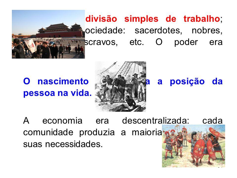 Prevalecia a divisão simples de trabalho; divisão da sociedade: sacerdotes, nobres, guerreiros, escravos, etc. O poder era autoritário.