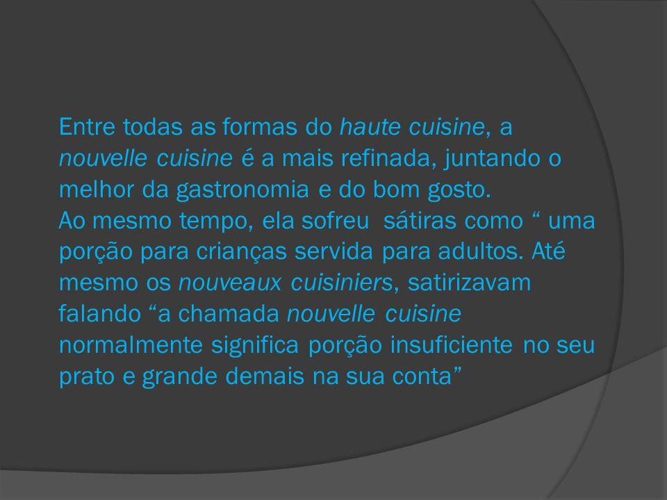 Entre todas as formas do haute cuisine, a nouvelle cuisine é a mais refinada, juntando o melhor da gastronomia e do bom gosto.