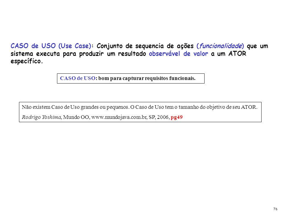 CASO de USO (Use Case): Conjunto de sequencia de ações (funcionalidade) que um sistema executa para produzir um resultado observável de valor a um ATOR específico.